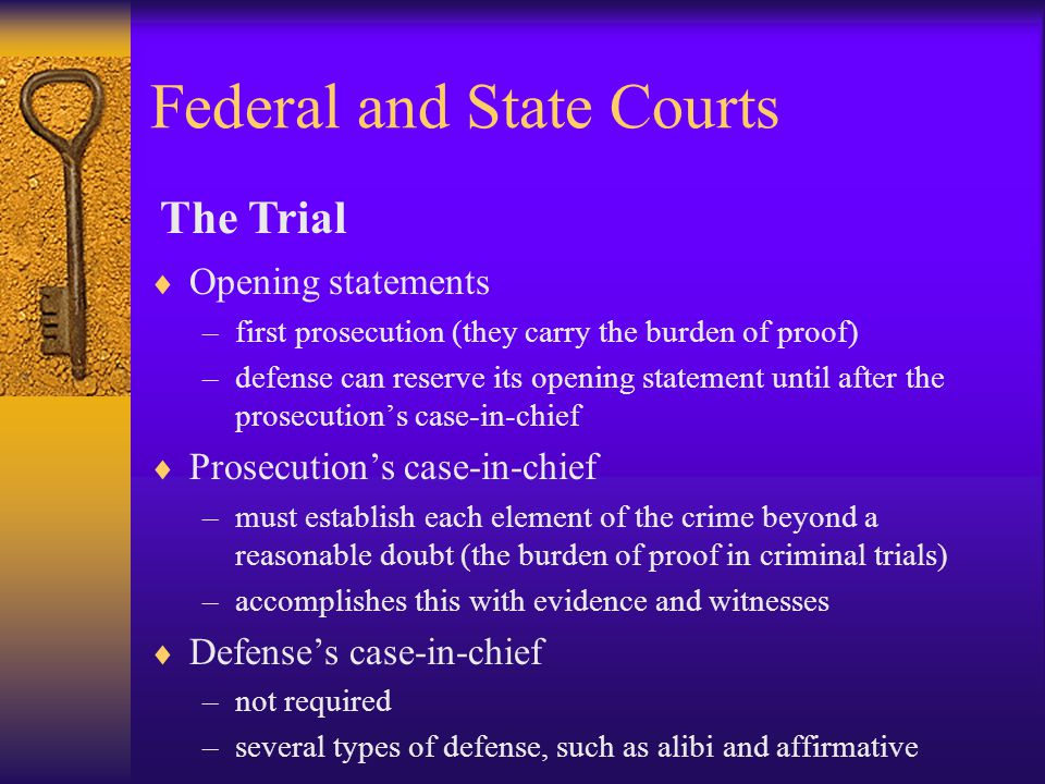Federal and State Courts  Opening statements –first prosecution (they carry the burden of proof) –defense can reserve its opening statement until after the prosecution's case-in-chief  Prosecution's case-in-chief –must establish each element of the crime beyond a reasonable doubt (the burden of proof in criminal trials) –accomplishes this with evidence and witnesses  Defense's case-in-chief –not required –several types of defense, such as alibi and affirmative The Trial