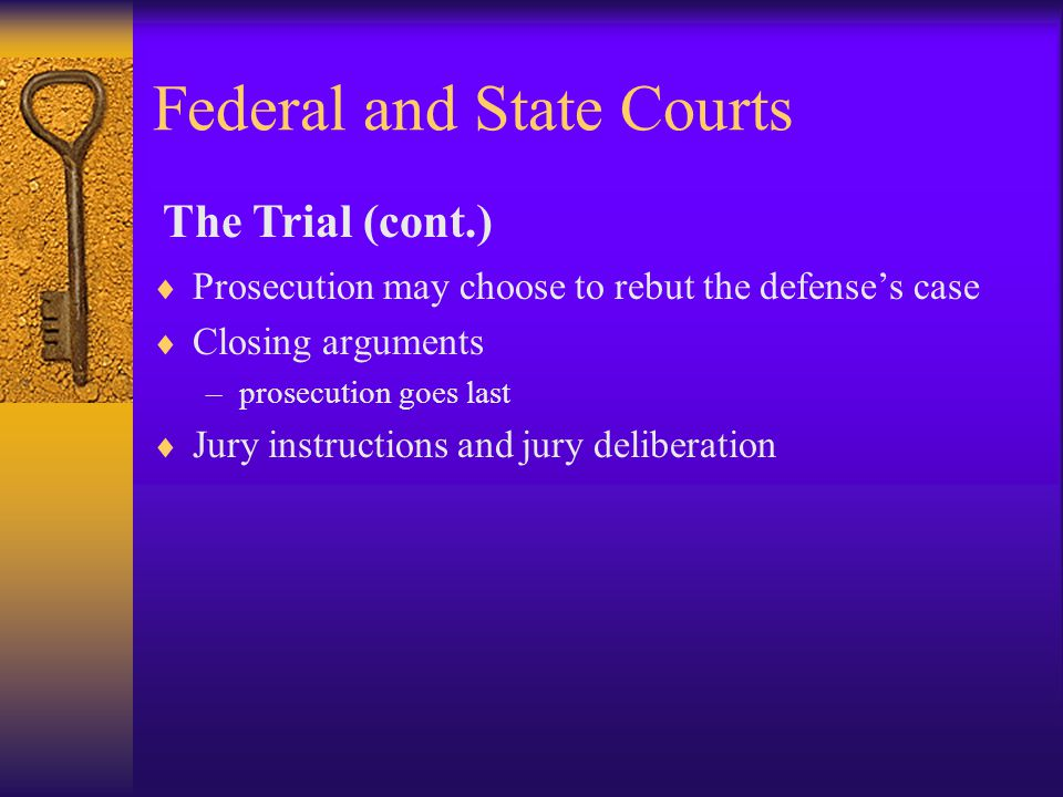 Federal and State Courts  Prosecution may choose to rebut the defense's case  Closing arguments –prosecution goes last  Jury instructions and jury deliberation The Trial (cont.)