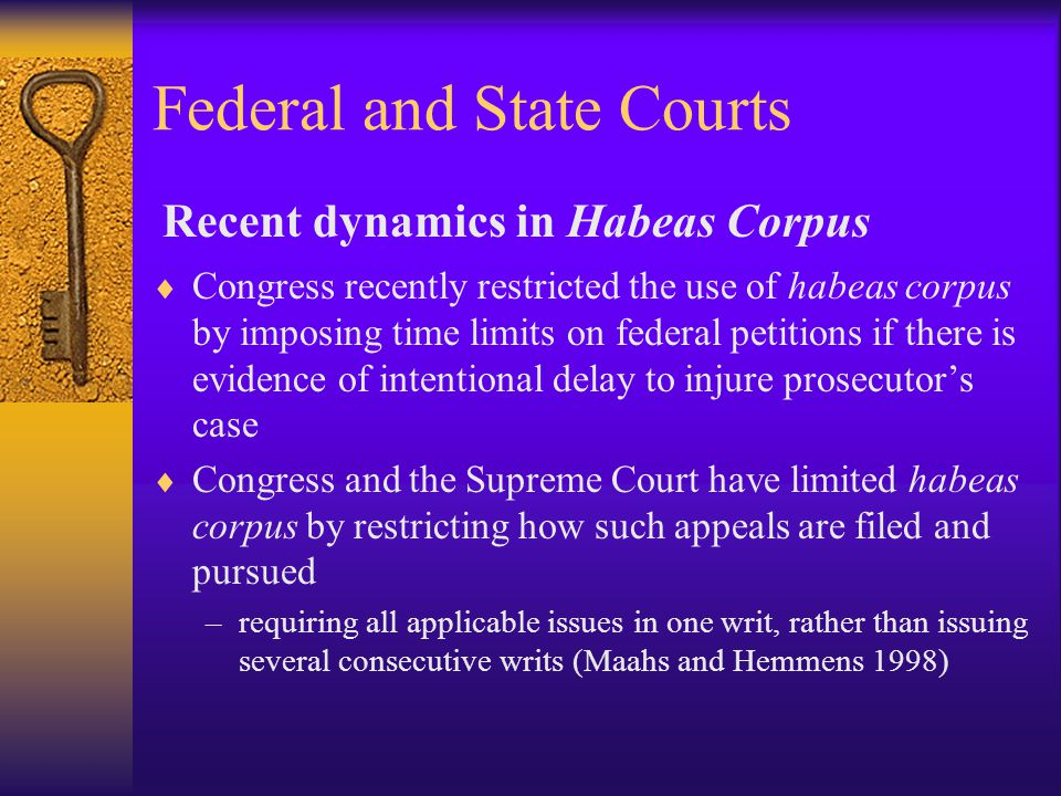 Federal and State Courts  Congress recently restricted the use of habeas corpus by imposing time limits on federal petitions if there is evidence of intentional delay to injure prosecutor's case  Congress and the Supreme Court have limited habeas corpus by restricting how such appeals are filed and pursued –requiring all applicable issues in one writ, rather than issuing several consecutive writs (Maahs and Hemmens 1998) Recent dynamics in Habeas Corpus