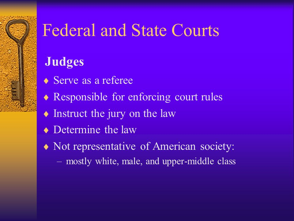 Federal and State Courts  Serve as a referee  Responsible for enforcing court rules  Instruct the jury on the law  Determine the law  Not representative of American society: –mostly white, male, and upper-middle class Judges