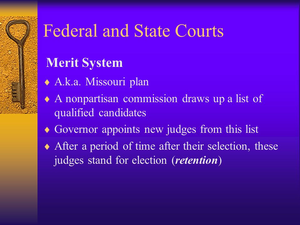 Federal and State Courts  A.k.a. Missouri plan  A nonpartisan commission draws up a list of qualified candidates  Governor appoints new judges from