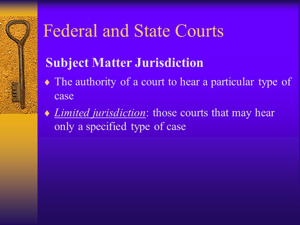 Federal and State Courts  The authority of a court to hear a particular type of case  Limited jurisdiction: those courts that may hear only a specified type of case Subject Matter Jurisdiction