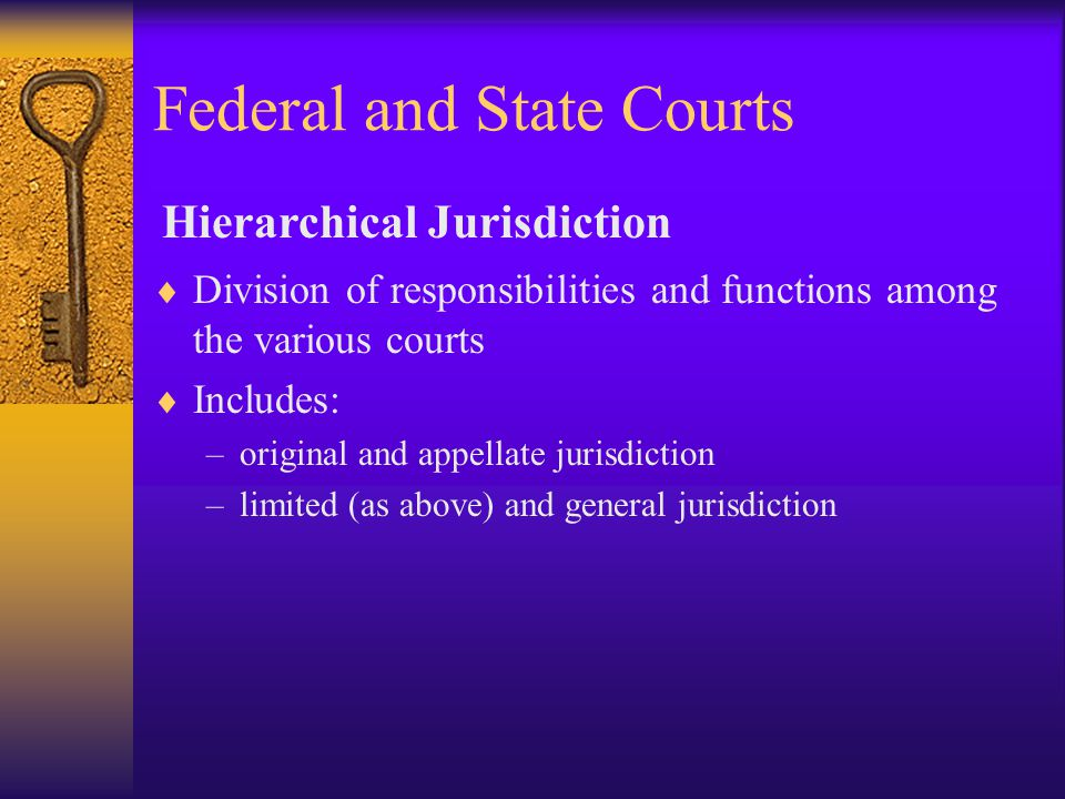 Federal and State Courts  Division of responsibilities and functions among the various courts  Includes: –original and appellate jurisdiction –limited (as above) and general jurisdiction Hierarchical Jurisdiction
