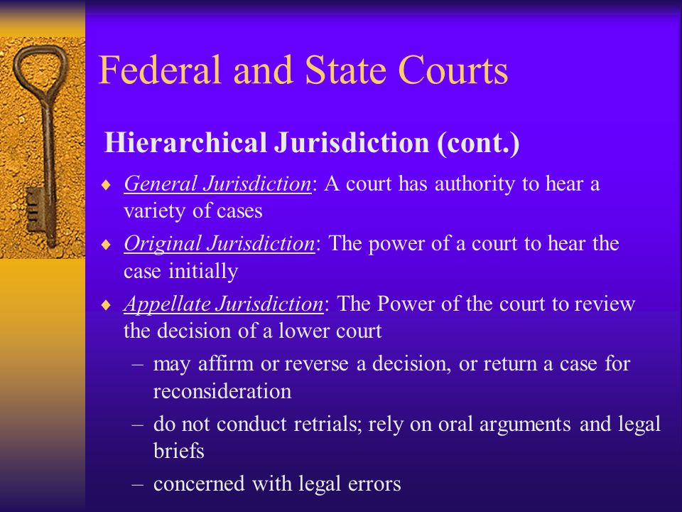 Federal and State Courts  General Jurisdiction: A court has authority to hear a variety of cases  Original Jurisdiction: The power of a court to hear the case initially  Appellate Jurisdiction: The Power of the court to review the decision of a lower court –may affirm or reverse a decision, or return a case for reconsideration –do not conduct retrials; rely on oral arguments and legal briefs –concerned with legal errors Hierarchical Jurisdiction (cont.)