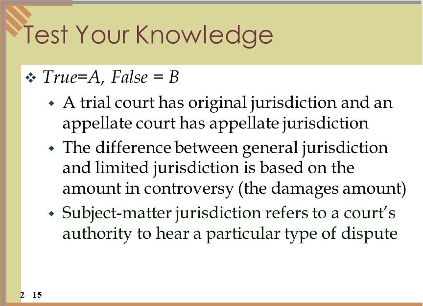 Test Your Knowledge  True=A, False = B  A trial court has original jurisdiction and an appellate court has appellate jurisdiction  The difference between general jurisdiction and limited jurisdiction is based on the amount in controversy (the damages amount)  Subject-matter jurisdiction refers to a court's authority to hear a particular type of dispute