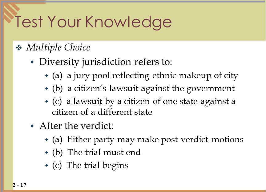 Test Your Knowledge  Multiple Choice  Diversity jurisdiction refers to:  (a) a jury pool reflecting ethnic makeup of city  (b) a citizen's lawsuit against the government  (c) a lawsuit by a citizen of one state against a citizen of a different state  After the verdict:  (a) Either party may make post-verdict motions  (b) The trial must end  (c) The trial begins