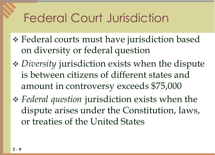  Federal courts must have jurisdiction based on diversity or federal question  Diversity jurisdiction exists when the dispute is between citizens of different states and amount in controversy exceeds $75,000  Federal question jurisdiction exists when the dispute arises under the Constitution, laws, or treaties of the United States Federal Court Jurisdiction 2 - 9