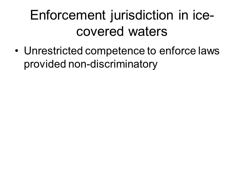 Enforcement jurisdiction in ice- covered waters Unrestricted competence to enforce laws provided non-discriminatory
