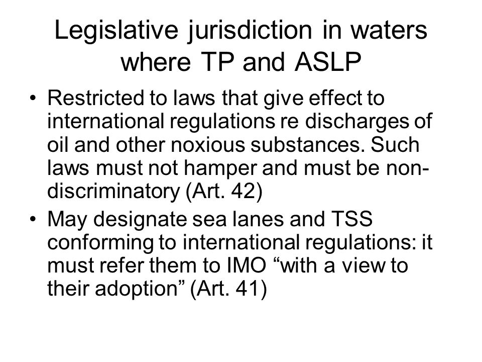 Enforcement jurisdiction in waters where TP and ASLP Competence to arrest ships violating national laws if they call in at a port of strait/archipelagic State Competence to take appropriate enforcement measures (including arrest?) where breach of national laws if ship is causing or threatening major damage to the marine environment of the straits (Art.