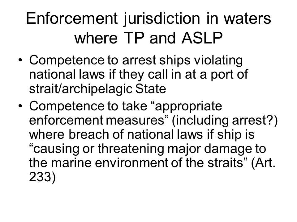 Enforcement jurisdiction in waters where TP and ASLP Competence to arrest ships violating national laws if they call in at a port of strait/archipelagic State Competence to take appropriate enforcement measures (including arrest ) where breach of national laws if ship is causing or threatening major damage to the marine environment of the straits (Art.