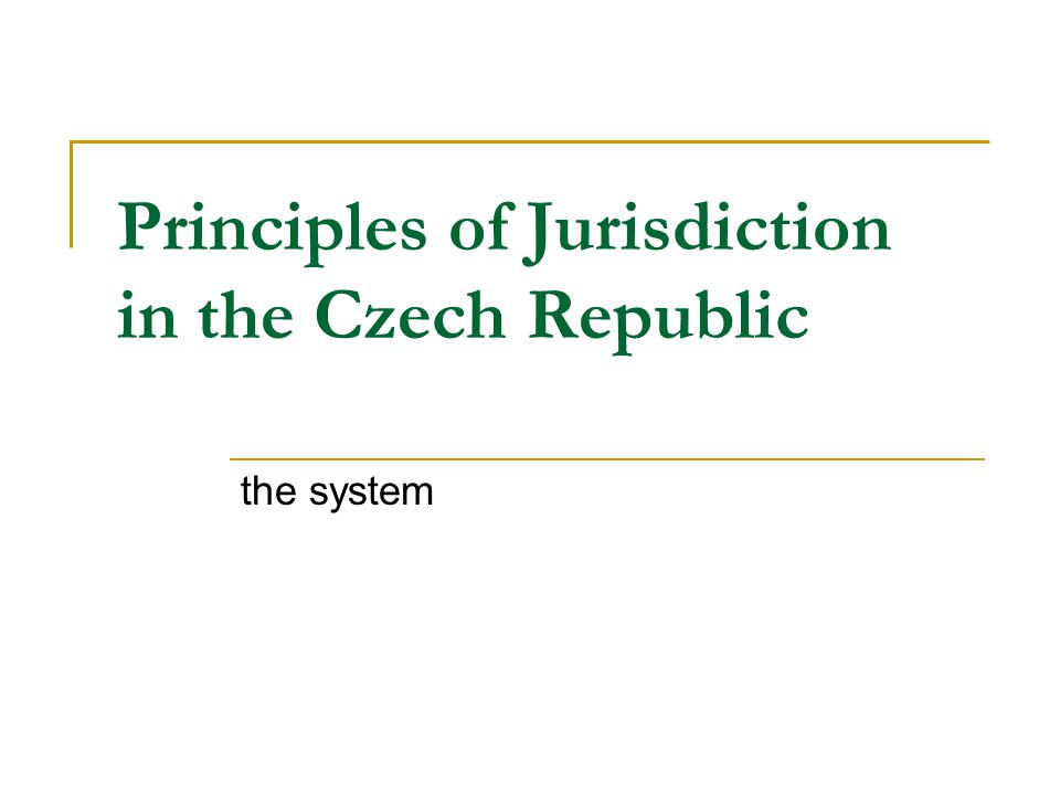 Principles of Jurisdiction in the Czech Republic the system
