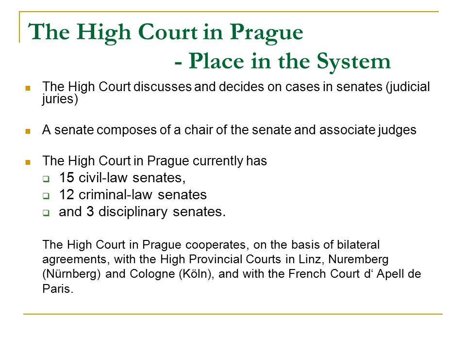 The High Court in Prague - Place in the System The High Court discusses and decides on cases in senates (judicial juries) A senate composes of a chair of the senate and associate judges The High Court in Prague currently has  15 civil-law senates,  12 criminal-law senates  and 3 disciplinary senates.