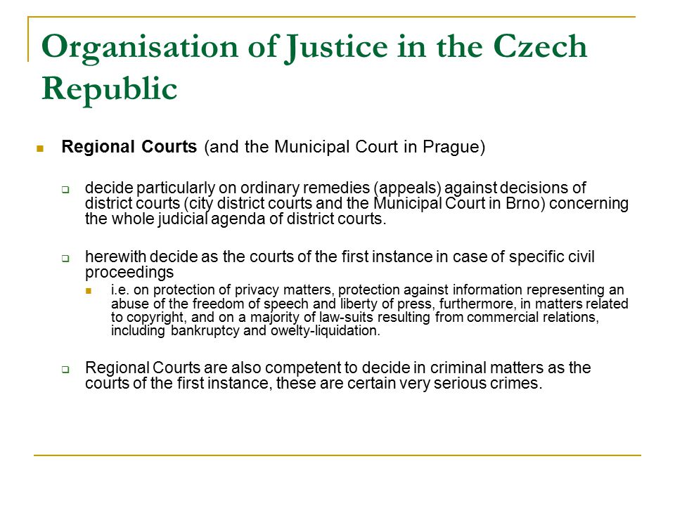 Organisation of Justice in the Czech Republic Regional Courts (and the Municipal Court in Prague)  decide particularly on ordinary remedies (appeals) against decisions of district courts (city district courts and the Municipal Court in Brno) concerning the whole judicial agenda of district courts.