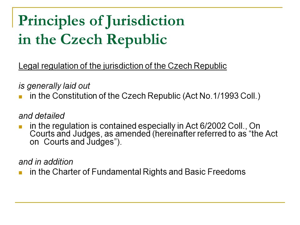 Principles of Jurisdiction in the Czech Republic Legal regulation of the jurisdiction of the Czech Republic is generally laid out in the Constitution of the Czech Republic (Act No.1/1993 Coll.) and detailed in the regulation is contained especially in Act 6/2002 Coll., On Courts and Judges, as amended (hereinafter referred to as the Act on Courts and Judges ).
