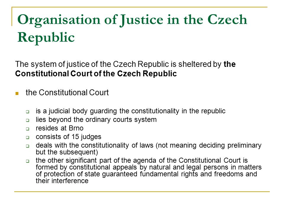 Organisation of Justice in the Czech Republic The system of justice of the Czech Republic is sheltered by the Constitutional Court of the Czech Republic the Constitutional Court  is a judicial body guarding the constitutionality in the republic  lies beyond the ordinary courts system  resides at Brno  consists of 15 judges  deals with the constitutionality of laws (not meaning deciding preliminary but the subsequent)  the other significant part of the agenda of the Constitutional Court is formed by constitutional appeals by natural and legal persons in matters of protection of state guaranteed fundamental rights and freedoms and their interference