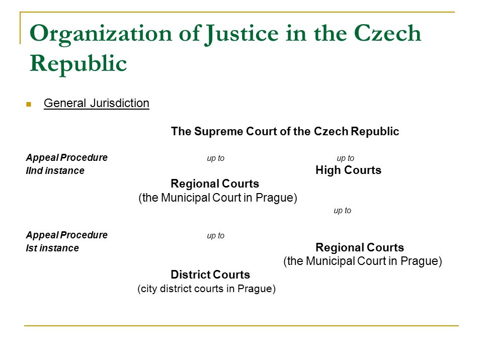 Organization of Justice in the Czech Republic General Jurisdiction The Supreme Court of the Czech Republic Appeal Procedure up to up to IInd instance High Courts Regional Courts (the Municipal Court in Prague) up to Appeal Procedure up to Ist instance Regional Courts (the Municipal Court in Prague) District Courts (city district courts in Prague)