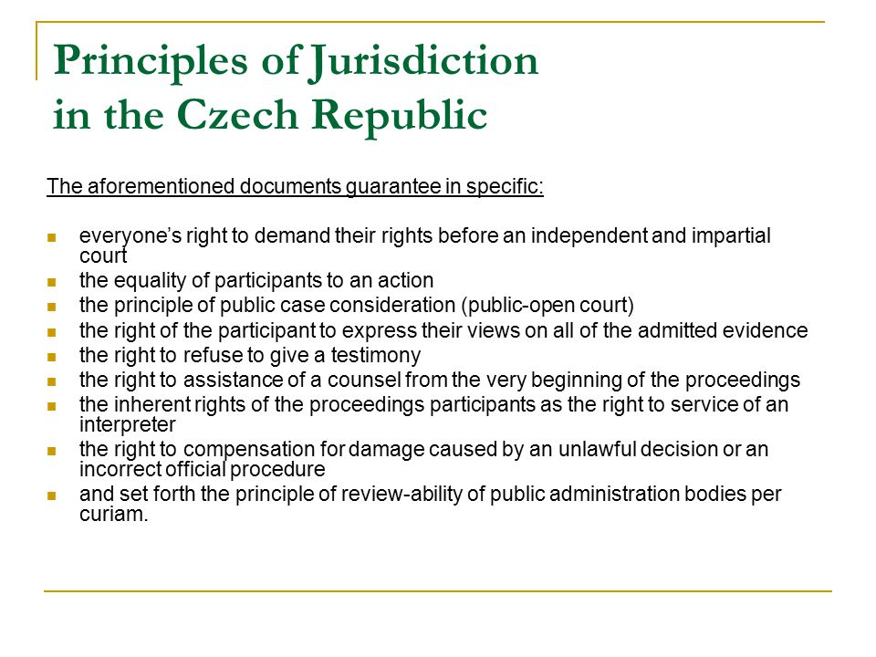 Principles of Jurisdiction in the Czech Republic The aforementioned documents guarantee in specific: everyone's right to demand their rights before an independent and impartial court the equality of participants to an action the principle of public case consideration (public-open court) the right of the participant to express their views on all of the admitted evidence the right to refuse to give a testimony the right to assistance of a counsel from the very beginning of the proceedings the inherent rights of the proceedings participants as the right to service of an interpreter the right to compensation for damage caused by an unlawful decision or an incorrect official procedure and set forth the principle of review-ability of public administration bodies per curiam.