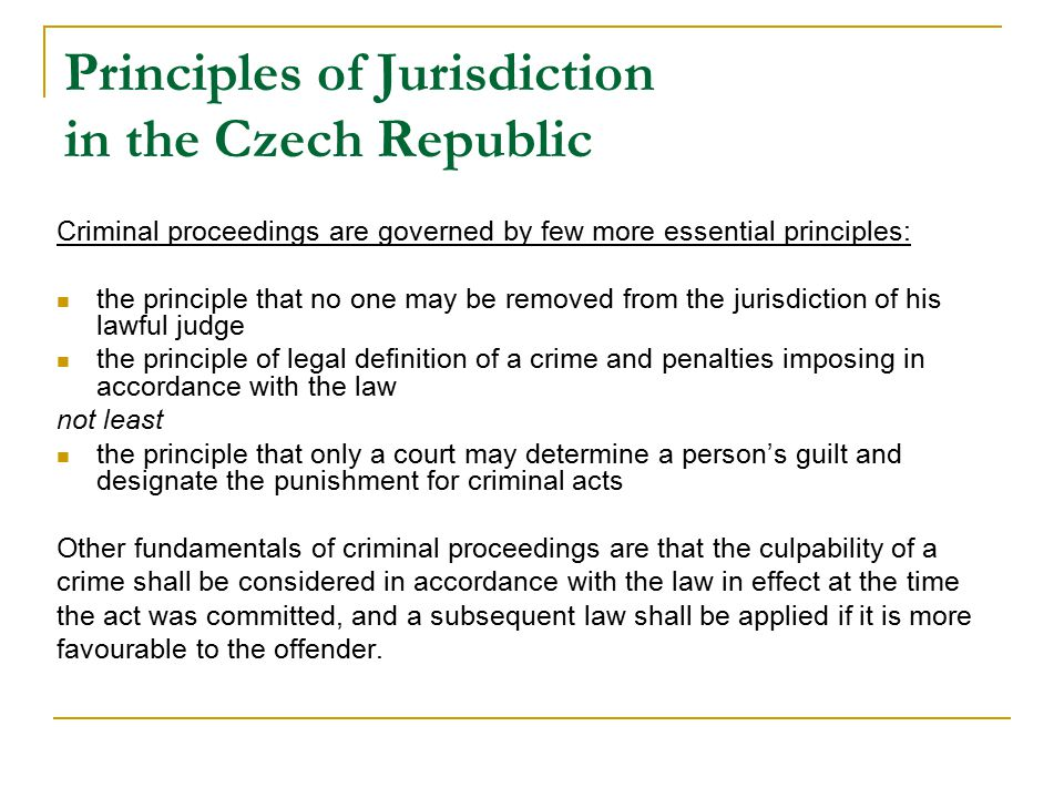 Principles of Jurisdiction in the Czech Republic Criminal proceedings are governed by few more essential principles: the principle that no one may be removed from the jurisdiction of his lawful judge the principle of legal definition of a crime and penalties imposing in accordance with the law not least the principle that only a court may determine a person's guilt and designate the punishment for criminal acts Other fundamentals of criminal proceedings are that the culpability of a crime shall be considered in accordance with the law in effect at the time the act was committed, and a subsequent law shall be applied if it is more favourable to the offender.