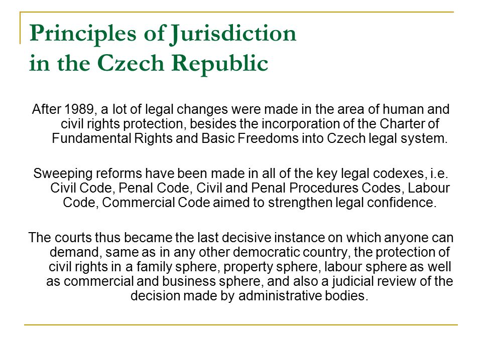 Principles of Jurisdiction in the Czech Republic After 1989, a lot of legal changes were made in the area of human and civil rights protection, besides the incorporation of the Charter of Fundamental Rights and Basic Freedoms into Czech legal system.