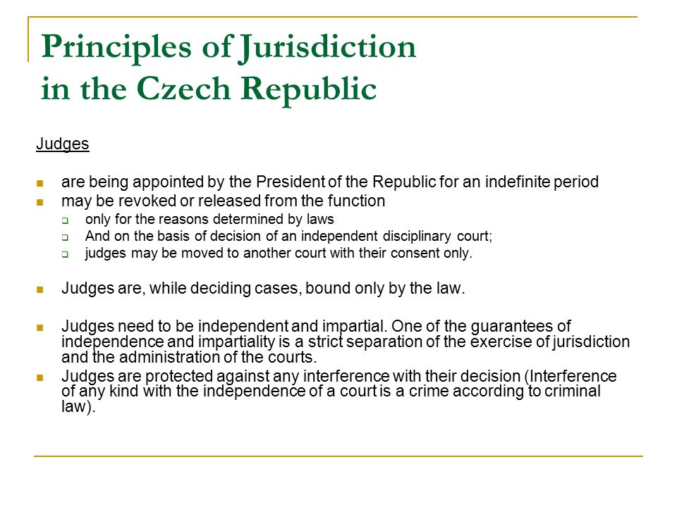 Principles of Jurisdiction in the Czech Republic Judges are being appointed by the President of the Republic for an indefinite period may be revoked or released from the function  only for the reasons determined by laws  And on the basis of decision of an independent disciplinary court;  judges may be moved to another court with their consent only.