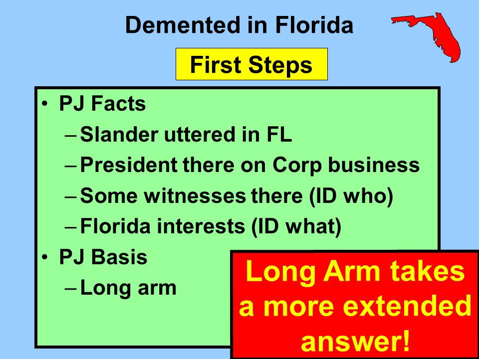 Demented in Florida PJ Facts –Slander uttered in FL –President there on Corp business –Some witnesses there (ID who) –Florida interests (ID what) PJ B