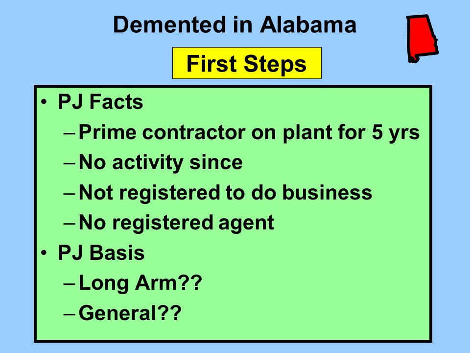 Demented in Alabama PJ Facts –Prime contractor on plant for 5 yrs –No activity since –Not registered to do business –No registered agent PJ Basis –Lon