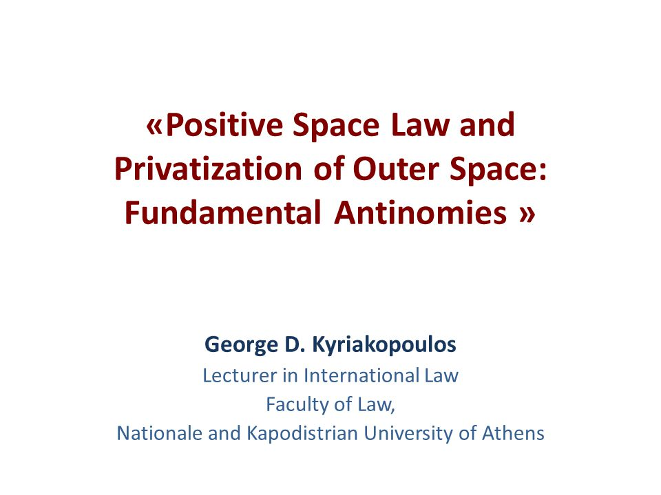 «Positive Space Law and Privatization of Outer Space: Fundamental Antinomies » George D. Kyriakopoulos Lecturer in International Law Faculty of Law, N
