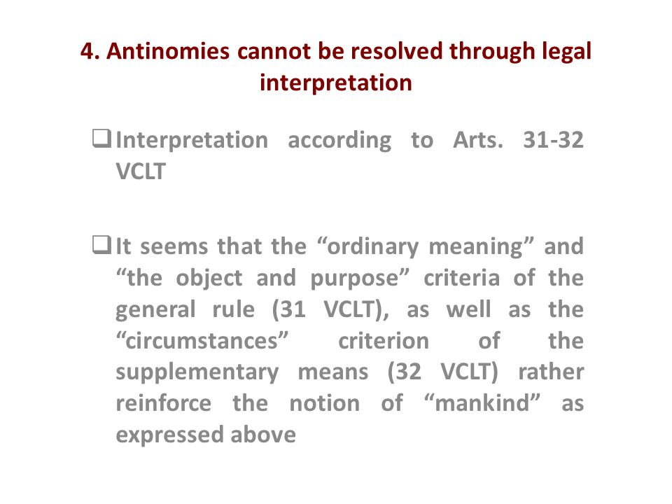 "4. Antinomies cannot be resolved through legal interpretation  Interpretation according to Arts. 31-32 VCLT  It seems that the ""ordinary meaning"" an"