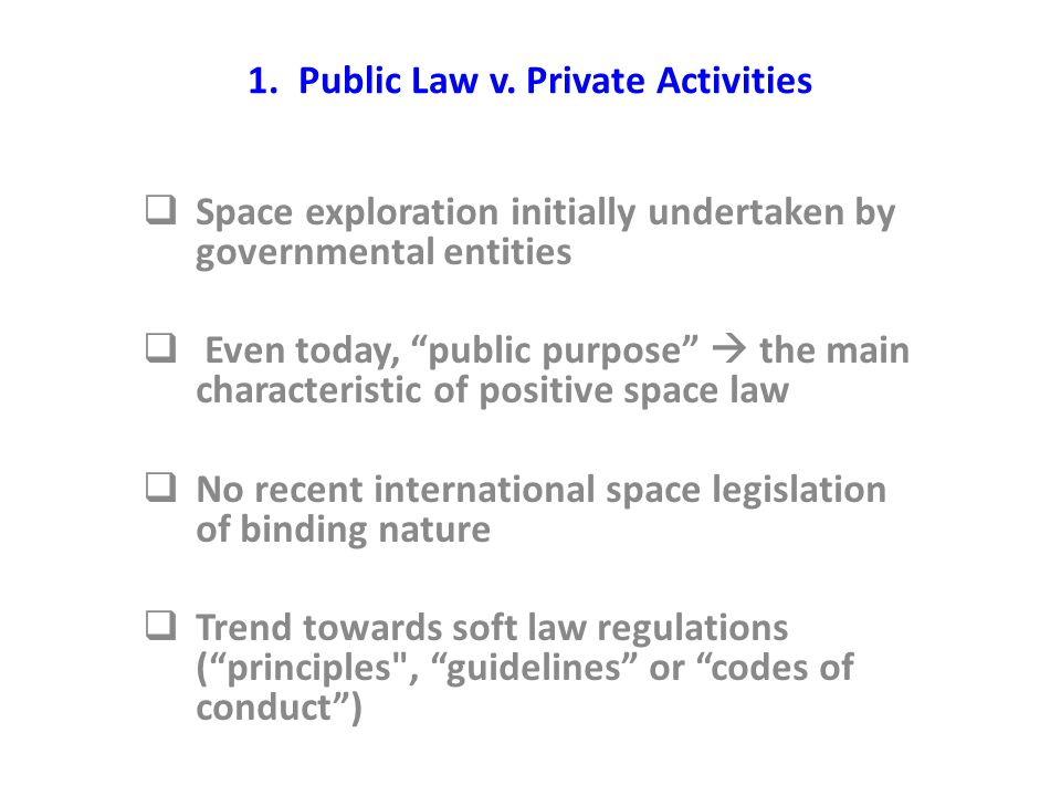 "1. Public Law v. Private Activities  Space exploration initially undertaken by governmental entities  Even today, ""public purpose""  the main charac"