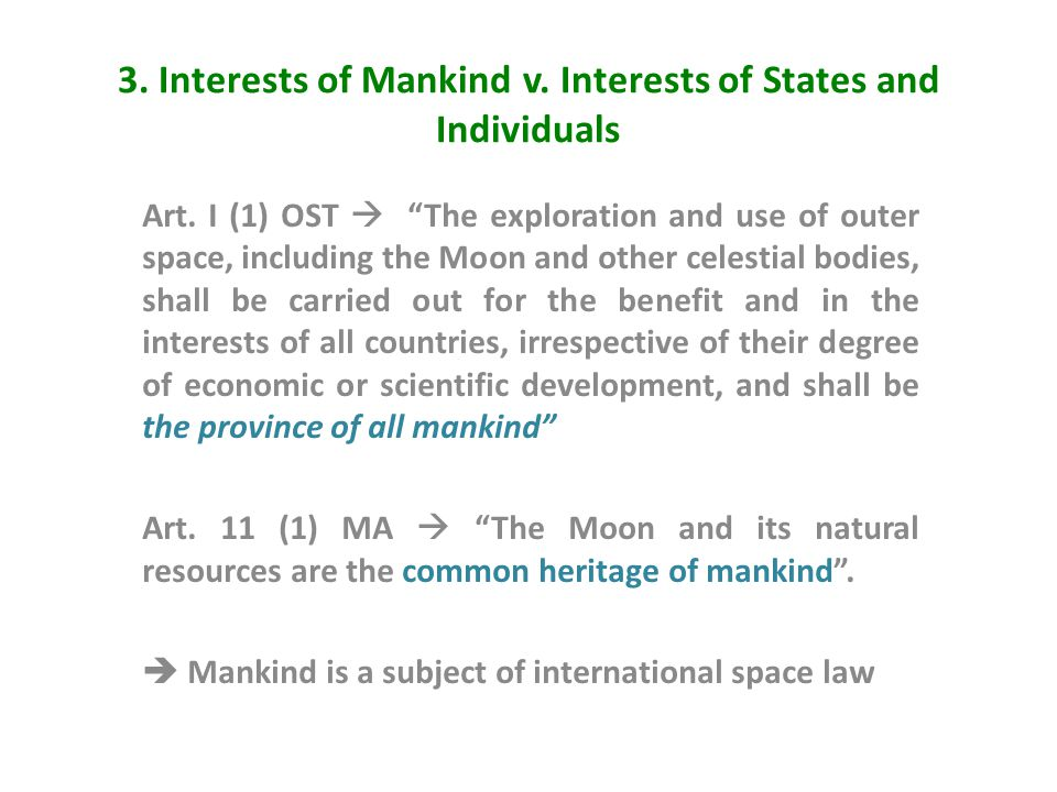 "3. Interests of Mankind v. Interests of States and Individuals Art. I (1) OST  ""The exploration and use of outer space, including the Moon and other"