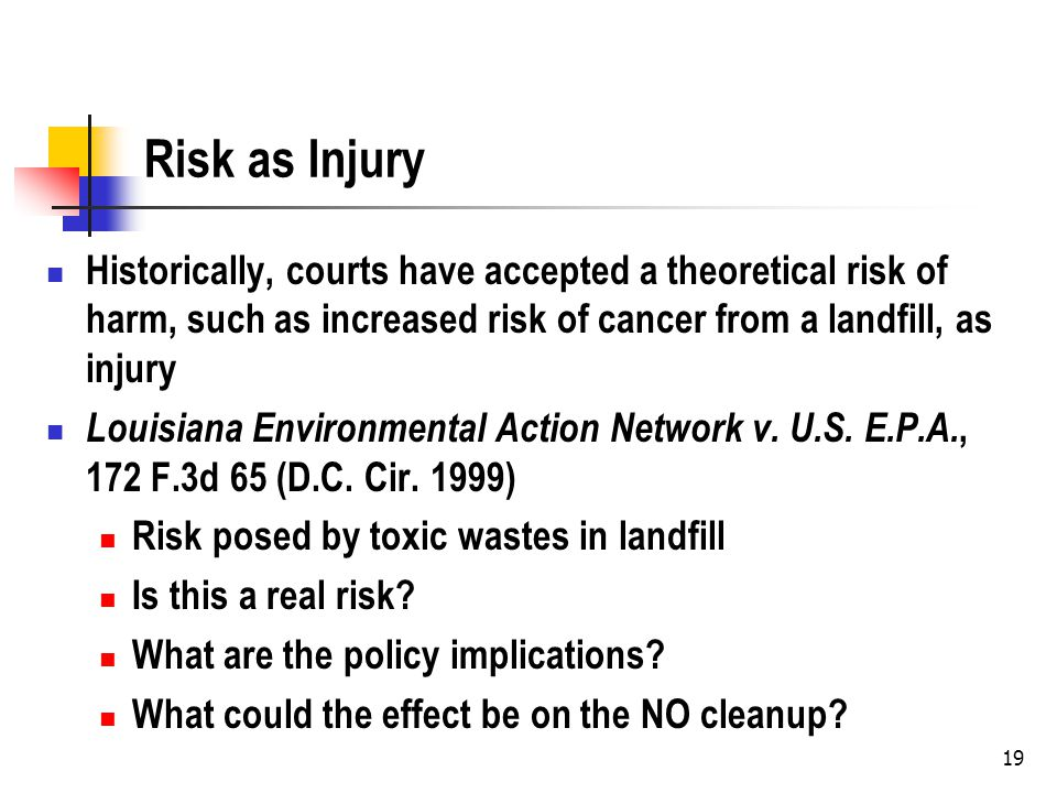 19 Risk as Injury Historically, courts have accepted a theoretical risk of harm, such as increased risk of cancer from a landfill, as injury Louisiana Environmental Action Network v.