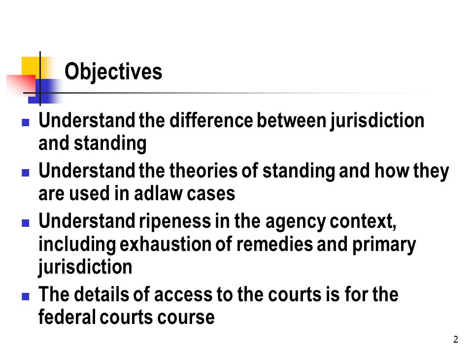 2 Objectives Understand the difference between jurisdiction and standing Understand the theories of standing and how they are used in adlaw cases Understand ripeness in the agency context, including exhaustion of remedies and primary jurisdiction The details of access to the courts is for the federal courts course