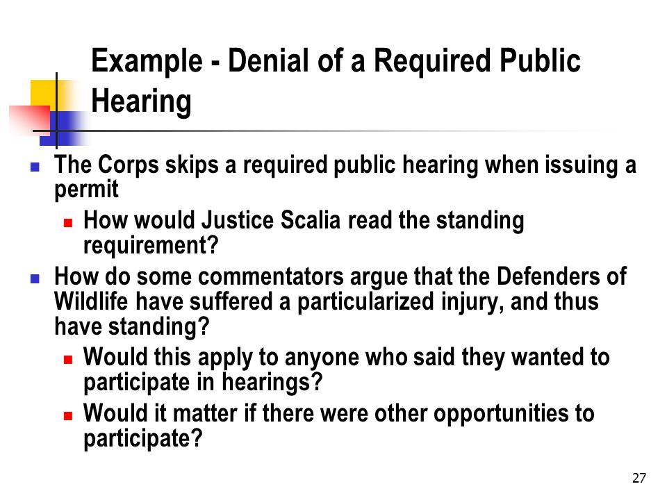27 Example - Denial of a Required Public Hearing The Corps skips a required public hearing when issuing a permit How would Justice Scalia read the standing requirement.