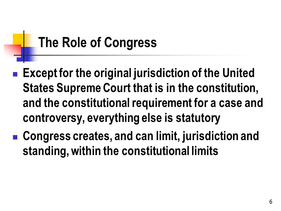 6 The Role of Congress Except for the original jurisdiction of the United States Supreme Court that is in the constitution, and the constitutional requirement for a case and controversy, everything else is statutory Congress creates, and can limit, jurisdiction and standing, within the constitutional limits