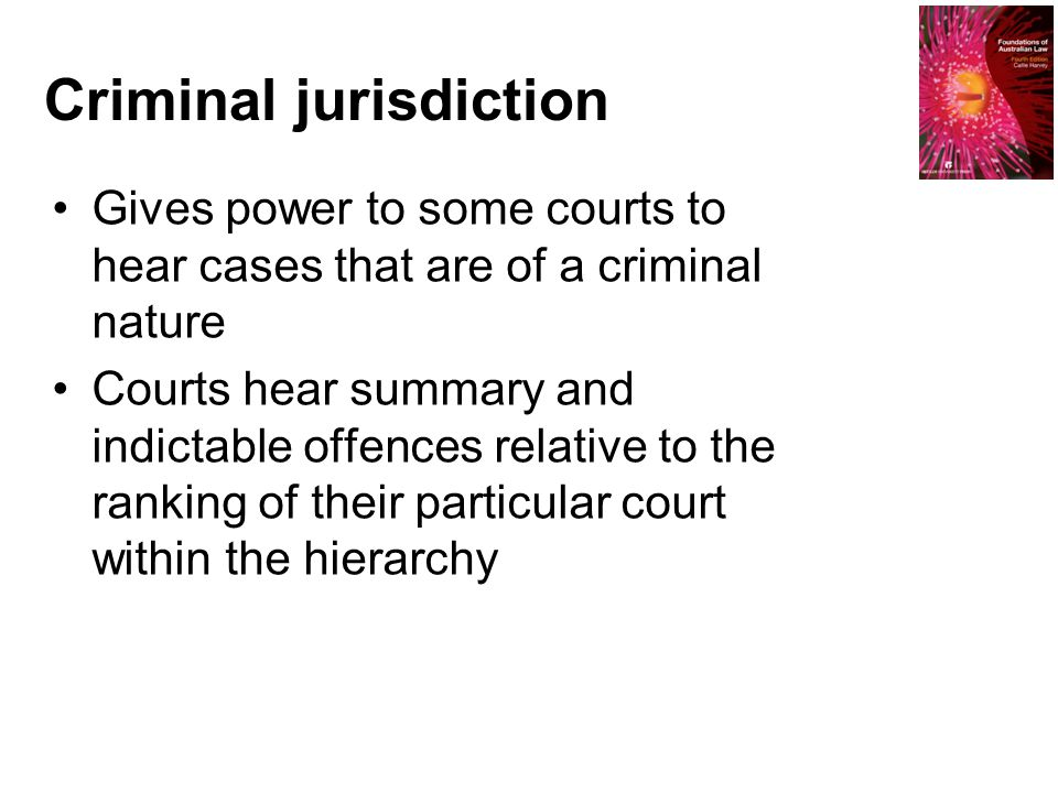 Criminal jurisdiction Gives power to some courts to hear cases that are of a criminal nature Courts hear summary and indictable offences relative to t