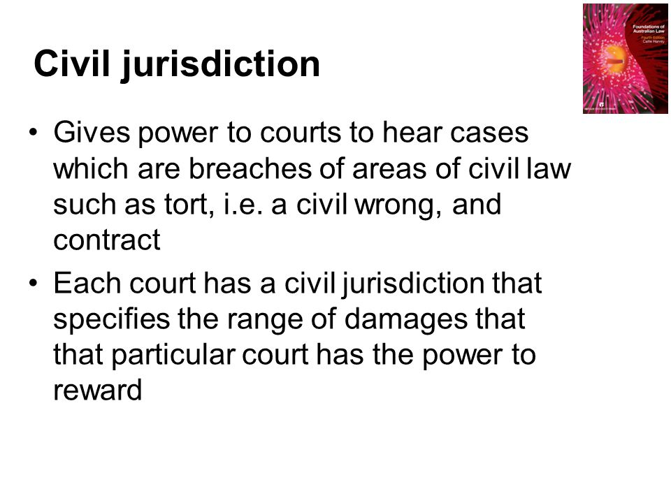 Civil jurisdiction Gives power to courts to hear cases which are breaches of areas of civil law such as tort, i.e. a civil wrong, and contract Each co