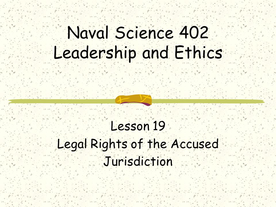 Naval Science 402 Leadership and Ethics Lesson 19 Legal Rights of the Accused Jurisdiction