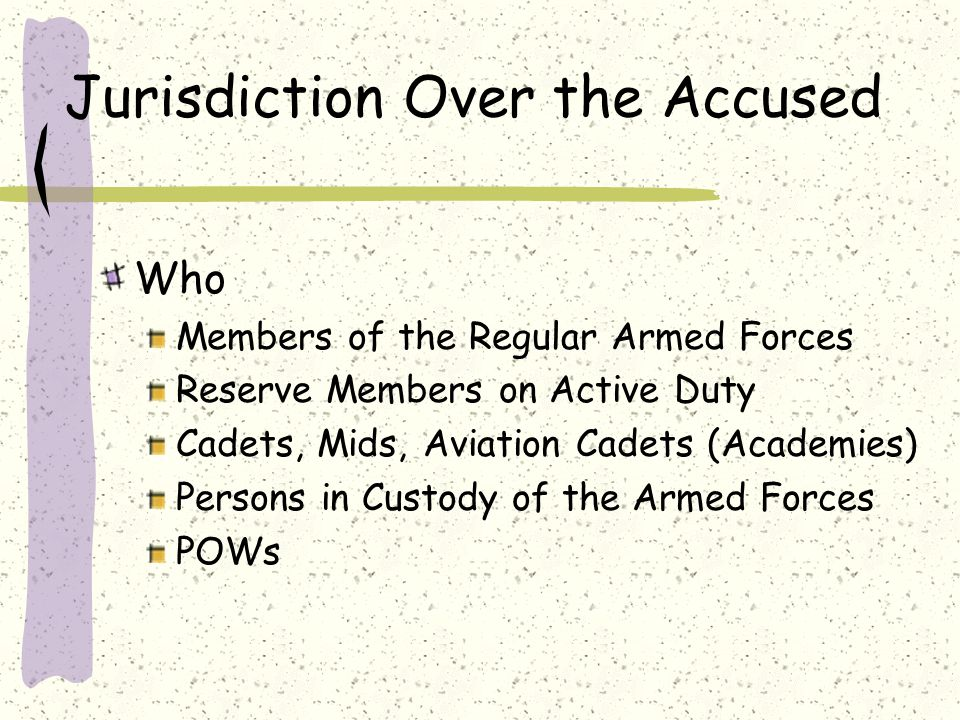 Jurisdiction Over the Accused Who Members of the Regular Armed Forces Reserve Members on Active Duty Cadets, Mids, Aviation Cadets (Academies) Persons in Custody of the Armed Forces POWs