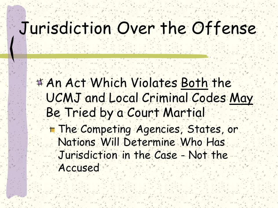 Jurisdiction Over the Offense An Act Which Violates Both the UCMJ and Local Criminal Codes May Be Tried by a Court Martial The Competing Agencies, Sta