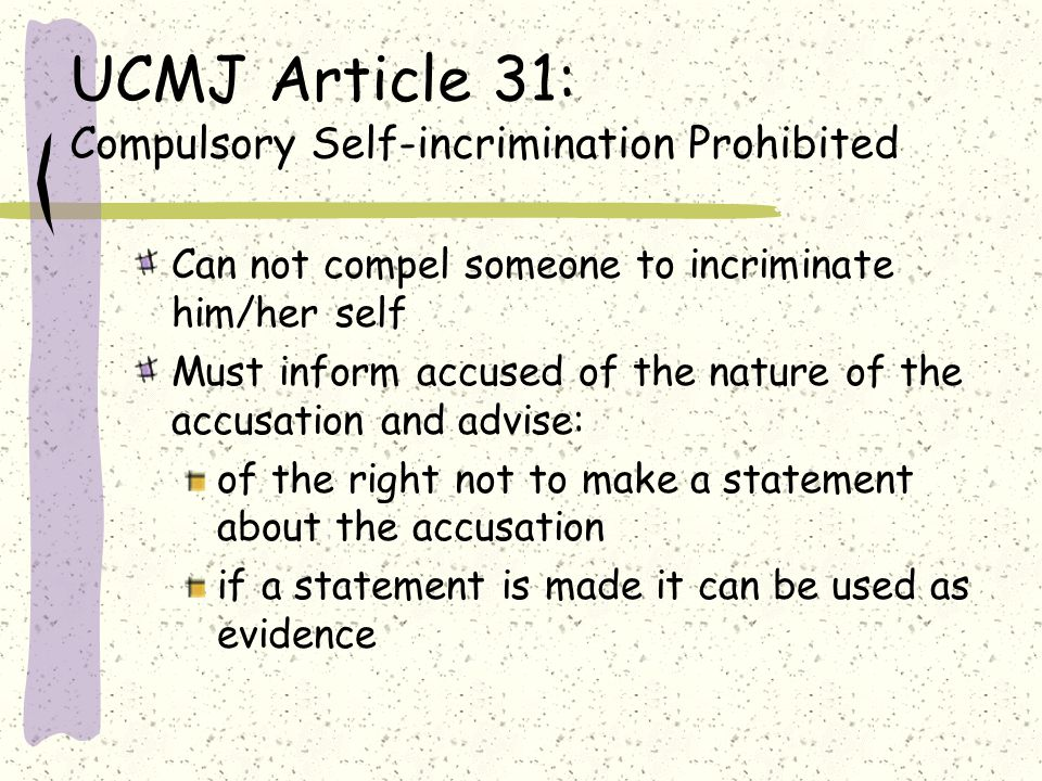 UCMJ Article 31: Compulsory Self-incrimination Prohibited Can not compel someone to incriminate him/her self Must inform accused of the nature of the