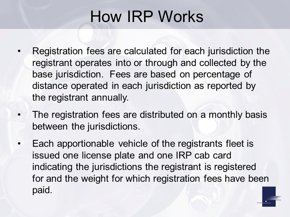 How IRP Works Registration fees are calculated for each jurisdiction the registrant operates into or through and collected by the base jurisdiction. F