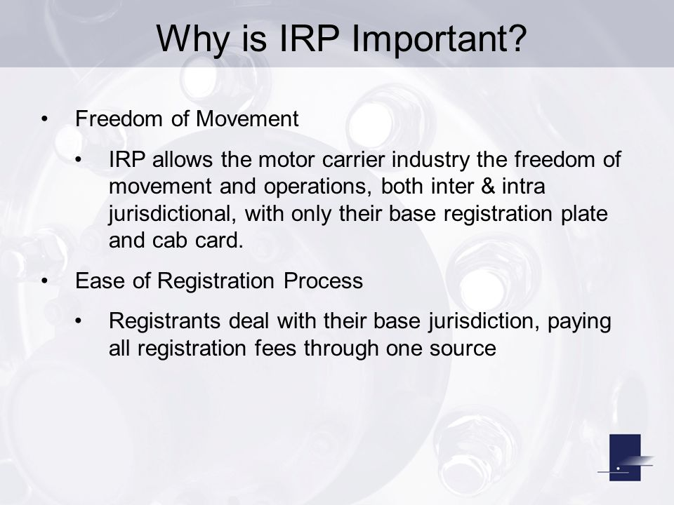 Why is IRP Important? Freedom of Movement IRP allows the motor carrier industry the freedom of movement and operations, both inter & intra jurisdictio