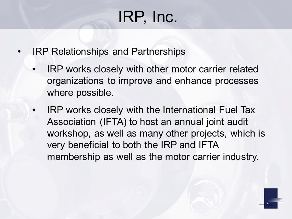 IRP, Inc. IRP Relationships and Partnerships IRP works closely with other motor carrier related organizations to improve and enhance processes where p