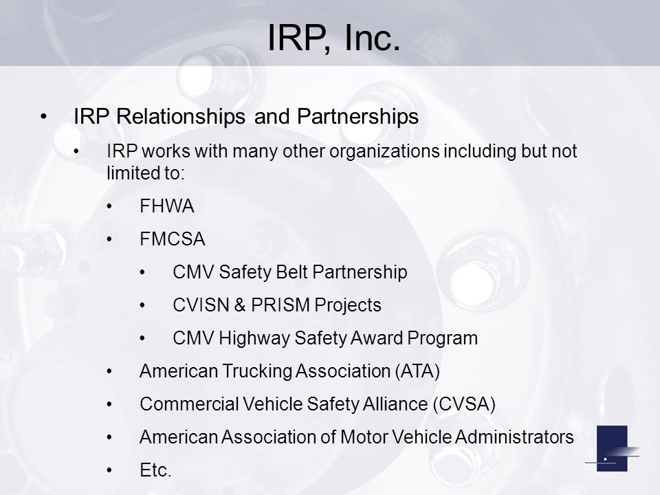 IRP, Inc. IRP Relationships and Partnerships IRP works with many other organizations including but not limited to: FHWA FMCSA CMV Safety Belt Partners