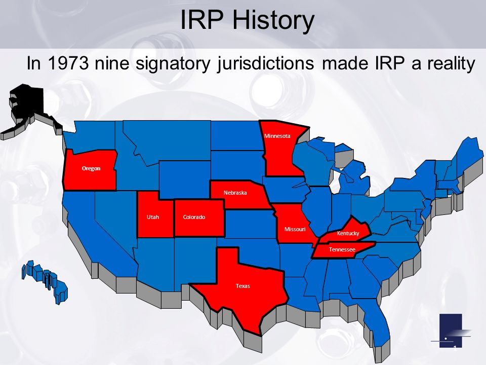 1 In 1973 nine signatory jurisdictions made IRP a reality Kentucky Tennessee Texas Missouri Minnesota Nebraska ColoradoUtah Oregon IRP History