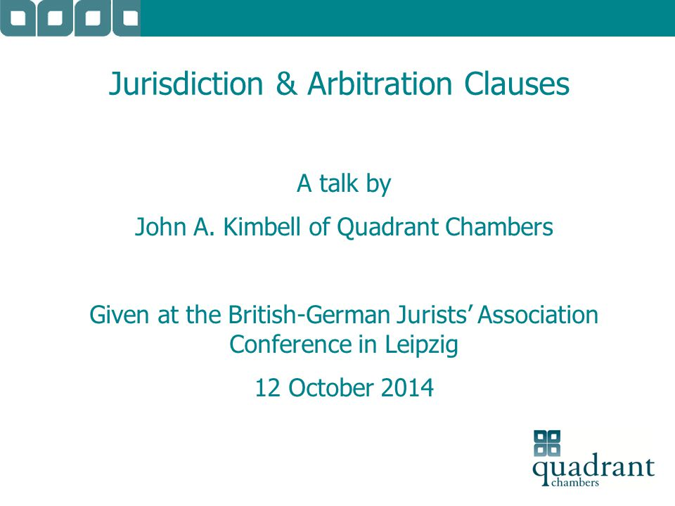 Jurisdiction & Arbitration Clauses A talk by John A. Kimbell of Quadrant Chambers Given at the British-German Jurists' Association Conference in Leipz