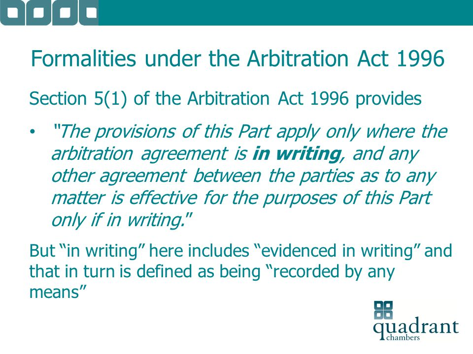 "Formalities under the Arbitration Act 1996 Section 5(1) of the Arbitration Act 1996 provides ""The provisions of this Part apply only where the arbitra"