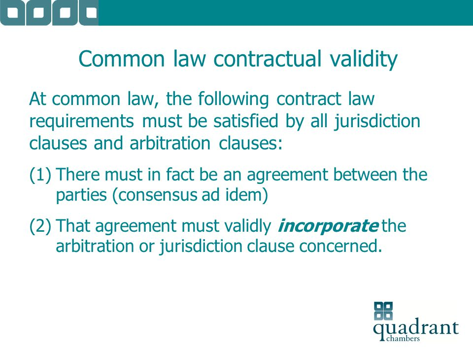 Common law contractual validity At common law, the following contract law requirements must be satisfied by all jurisdiction clauses and arbitration c