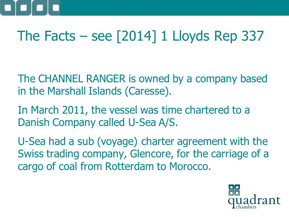 The Facts – see [2014] 1 Lloyds Rep 337 The CHANNEL RANGER is owned by a company based in the Marshall Islands (Caresse). In March 2011, the vessel wa
