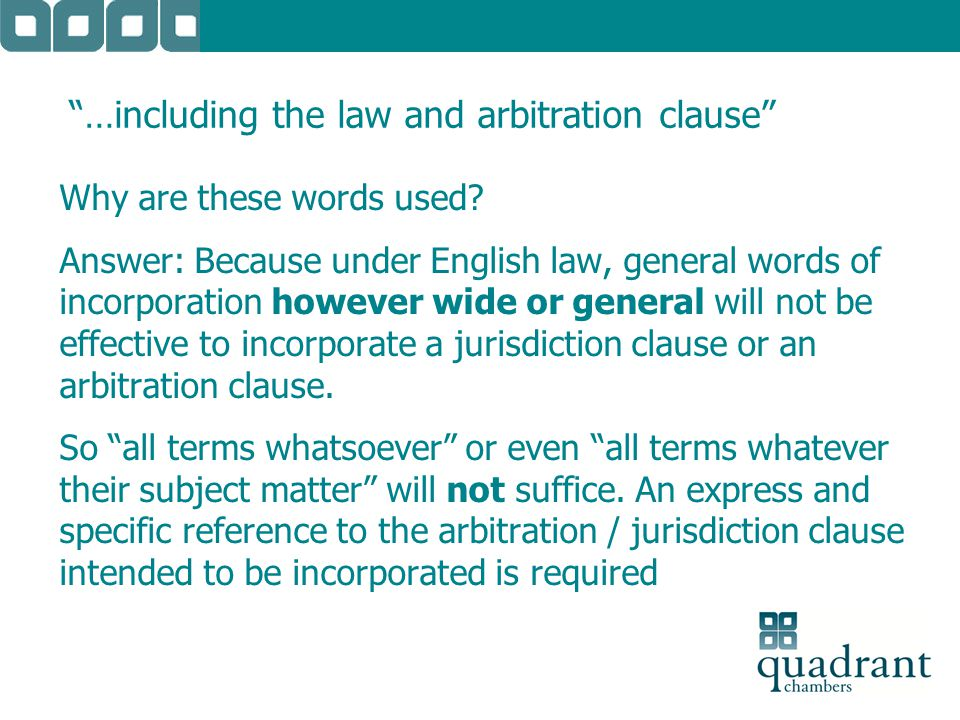 """…including the law and arbitration clause"" Why are these words used? Answer: Because under English law, general words of incorporation however wide o"